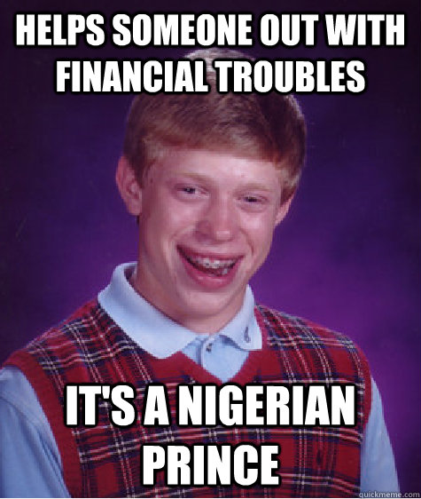 helps someone out with financial troubles its a nigerian pr - Bad Luck Brian