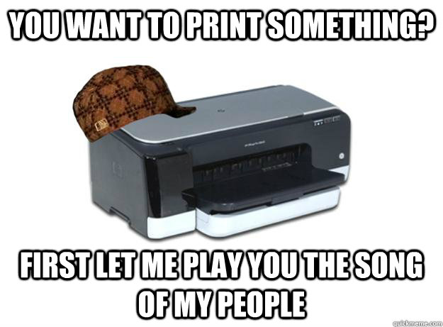 you want to print something first let me play you the song  - Scumbag Printer