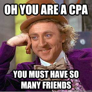 oh you are a cpa you must have so many friends - Condescending Wonka