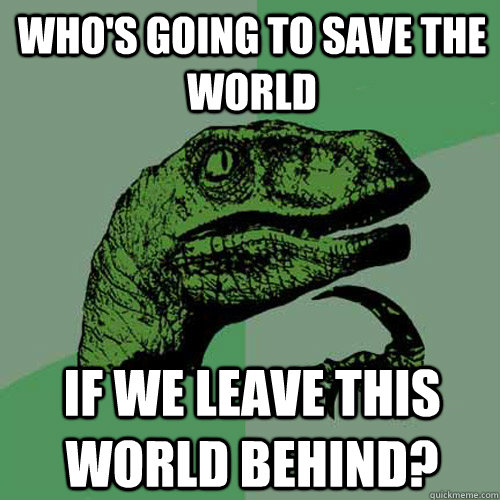 whos going to save the world if we leave this world behind - Philosoraptor