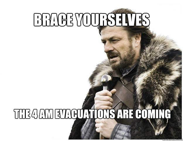 brace yourselves the 4 am evacuations are coming - Imminent Ned