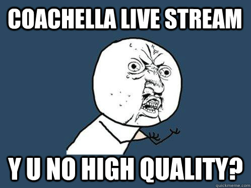 coachella live stream y u no high quality - Y U No