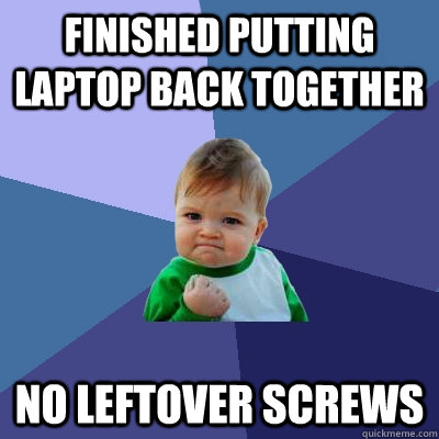 finished putting laptop back together no leftover screws - Success Kid