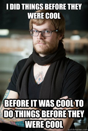 i did things before they were cool before it was cool to do  - Hipster Barista