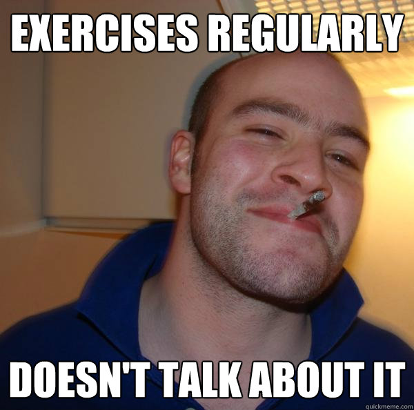 exercises regularly doesnt talk about it - Good Guy Greg