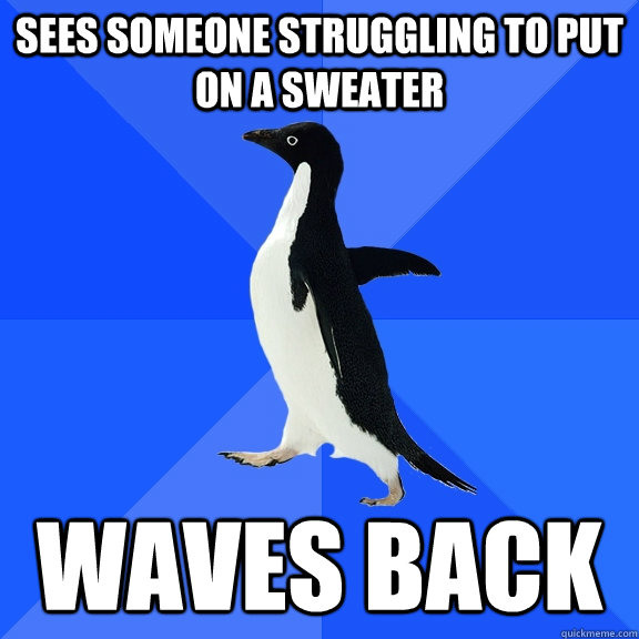 sees someone struggling to put on a sweater waves back - Socially Awkward Penguin