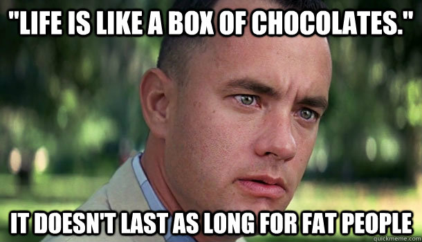 life is like a box of chocolates it doesnt last as long  - Offensive Forrest Gump