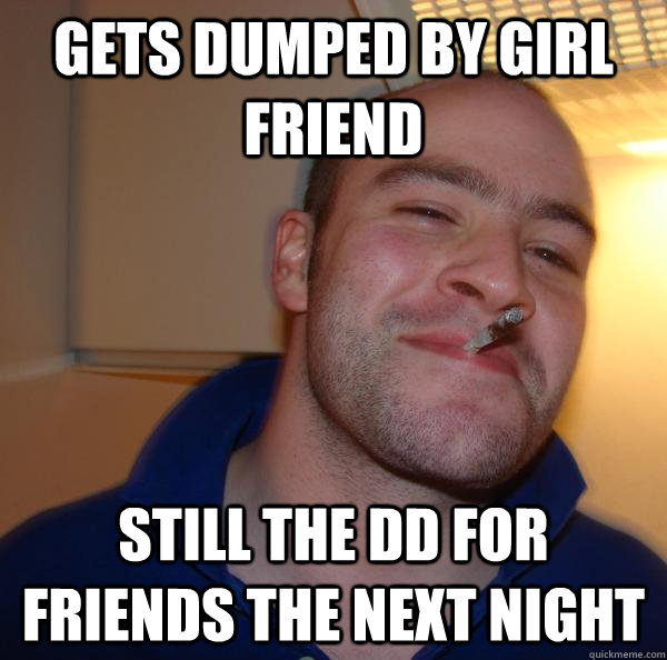 gets dumped by girl friend still the dd for friends the next - Good Guy Greg