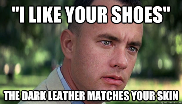 i like your shoes the dark leather matches your skin - Offensive Forrest Gump