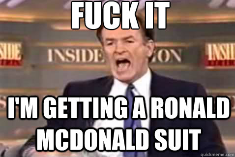 fuck it im getting a ronald mcdonald suit - Fuck It Bill OReilly
