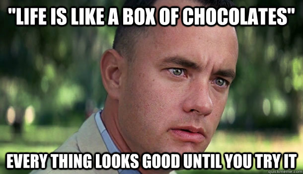 life is like a box of chocolates every thing looks good un - Offensive Forrest Gump