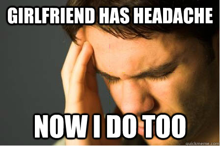 girlfriend has headache now i do too - First World Guy Problems