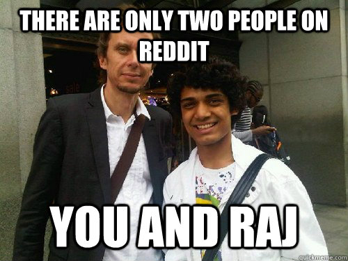 there are only two people on reddit you and raj - Raj