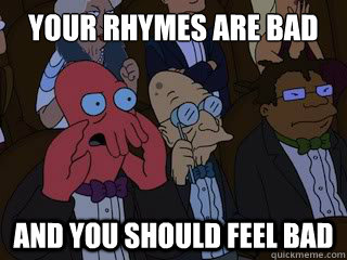 your rhymes are bad and you should feel bad - Bad Zoidberg