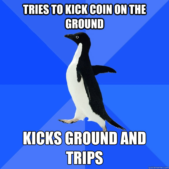 tries to kick coin on the ground kicks ground and trips - Socially Awkward Penguin