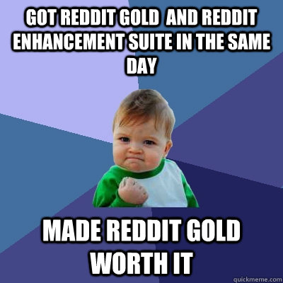got reddit gold and reddit enhancement suite in the same da - Success Kid