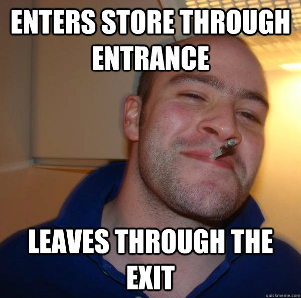 enters store through entrance leaves through the exit - Good Guy Greg