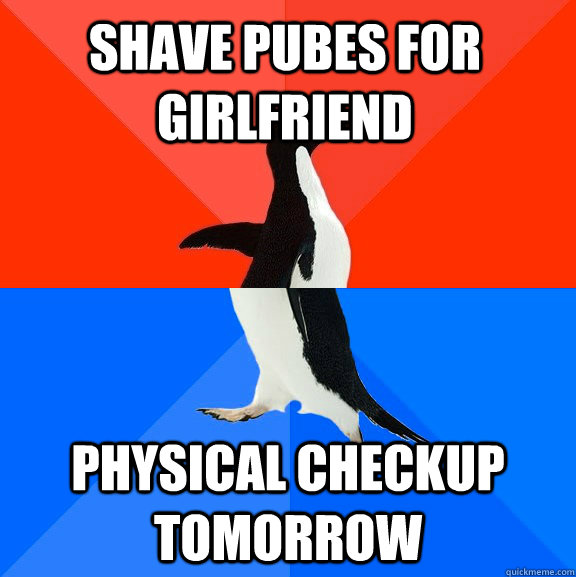 shave pubes for girlfriend physical checkup tomorrow - Socially Awesome Awkward Penguin