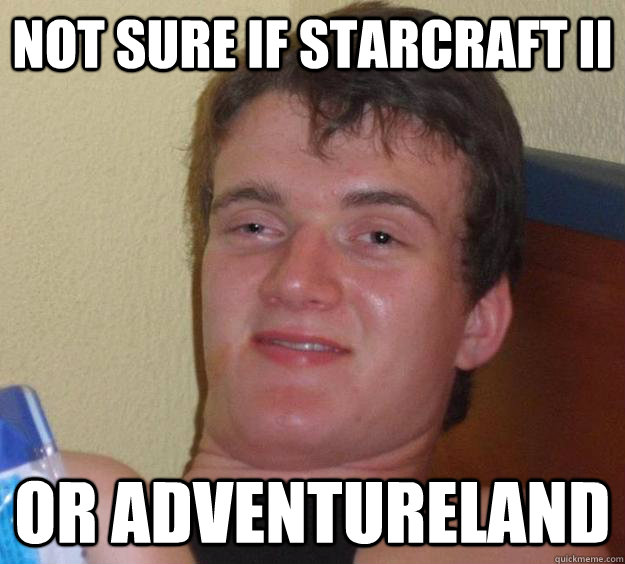 not sure if starcraft ii or adventureland - 10 Guy