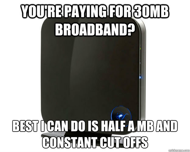 youre paying for 30mb broadband best i can do is half a mb -