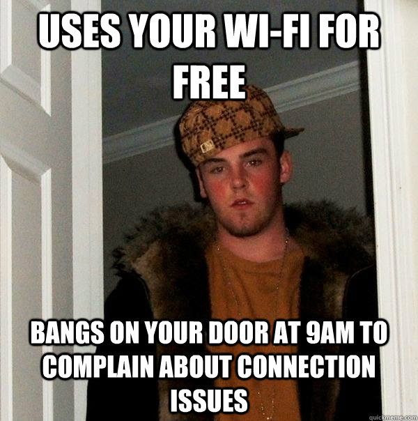 uses your wifi for free bangs on your door at 9am to compla - Scumbag Steve