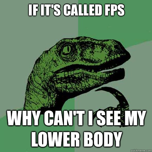 If its called Fps Why cant i see My lower body - Philosoraptor