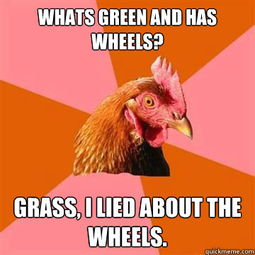 whats green and has wheels grass i lied about the wheels - Anti-Joke Chicken