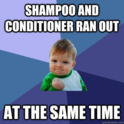 shampoo and conditioner ran out at the same time - Success Kid