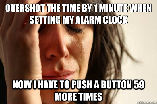 overshot the time by 1 minute when setting my alarm clock no - First World Problems