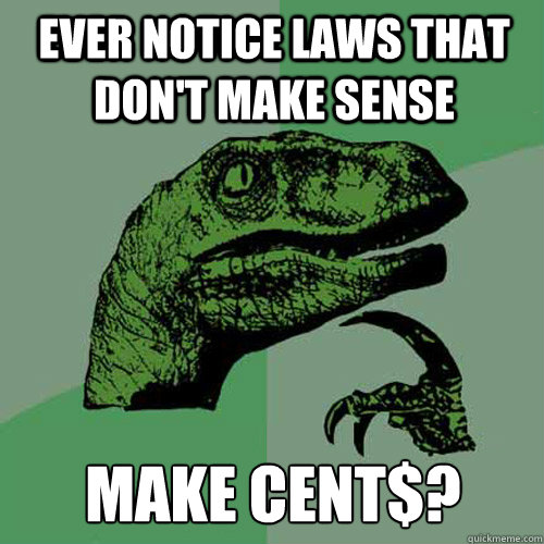 ever notice laws that dont make sense make cent - Philosoraptor