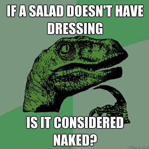 if a salad doesnt have dressing is it considered naked - Philosoraptor