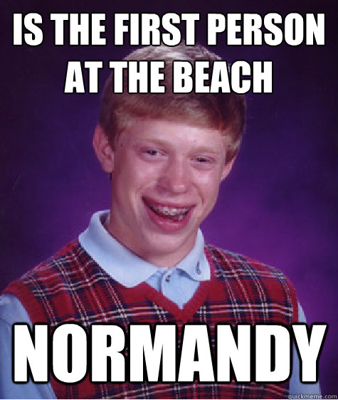 is the first person at the beach normandy - Bad Luck Brian