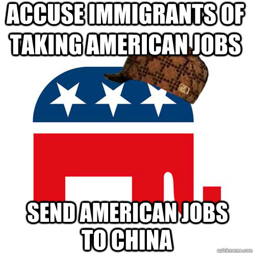 accuse immigrants of taking american jobs send american jobs - Scumbag GOP