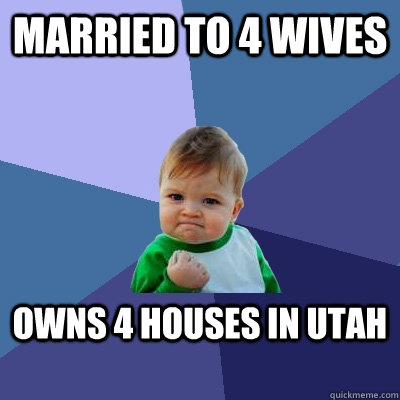 married to 4 wives owns 4 houses in utah - Success Kid