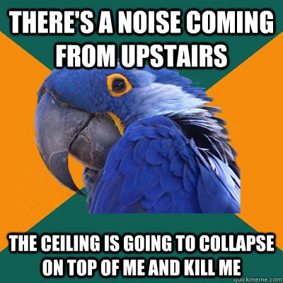 theres a noise coming from upstairs the ceiling is going to - Paranoid Parrot