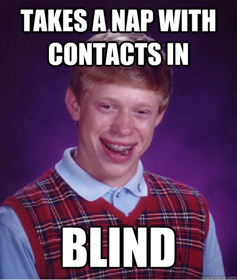 takes a nap with contacts in blind - Bad Luck Brian