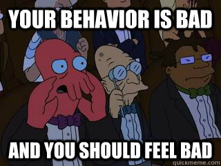 your behavior is bad and you should feel bad - Bad Zoidberg