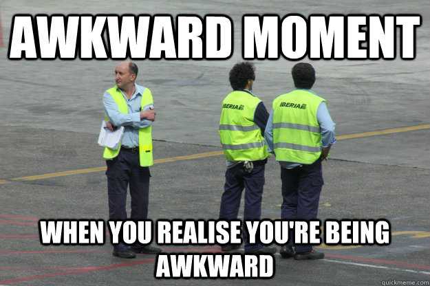 awkward moment when you realise youre being awkward - Awkward Arnold