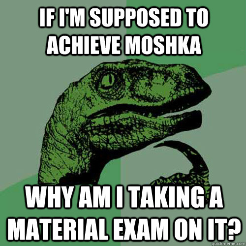 if im supposed to achieve moshka why am i taking a material - Philosoraptor