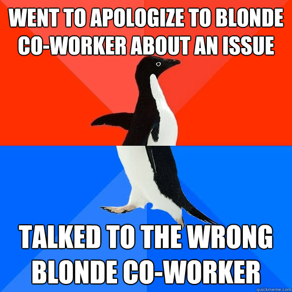went to apologize to blonde coworker about an issue talked  - Socially Awesome Awkward Penguin