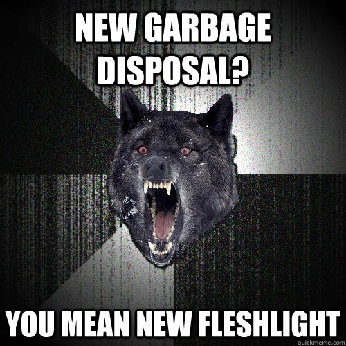 new garbage disposal you mean new fleshlight - Insanity Wolf