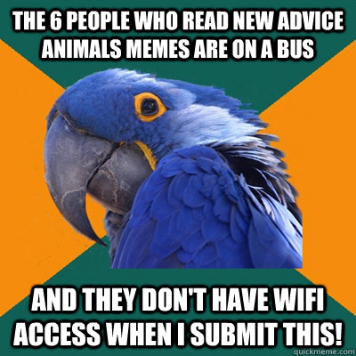 the 6 people who read new advice animals memes are on a bus  - Paranoid Parrot