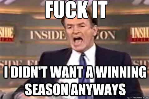 fuck it i didnt want a winning season anyways - Fuck It Bill OReilly
