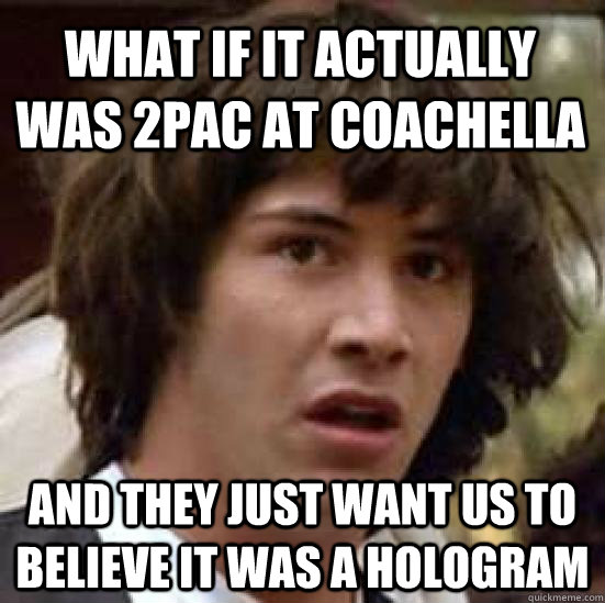what if it actually was 2pac at coachella and they just want - conspiracy keanu