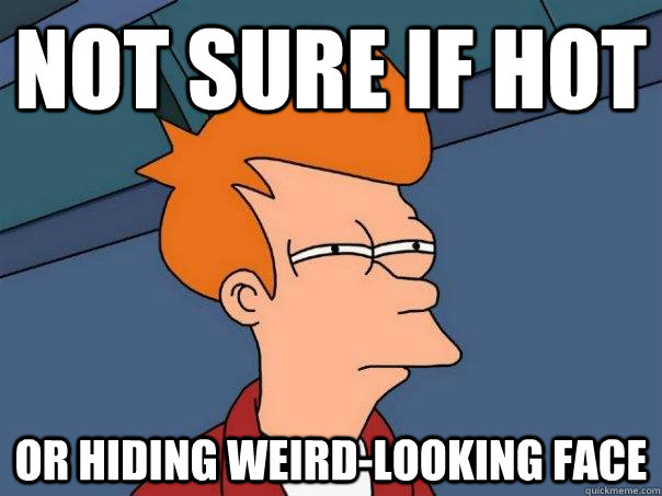 not sure if hot or hiding weirdlooking face - Futurama Fry
