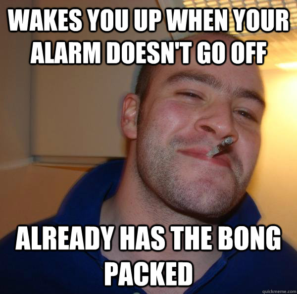 wakes you up when your alarm doesnt go off already has the  - Good Guy Greg