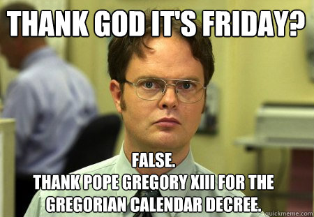 thank god its friday false thank pope gregory xiii for th - Schrute