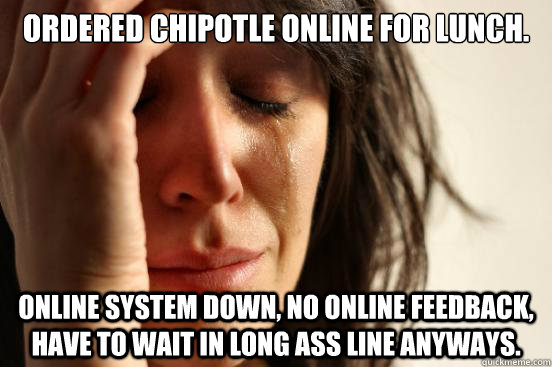 ordered chipotle online for lunch online system down no on - First World Problems