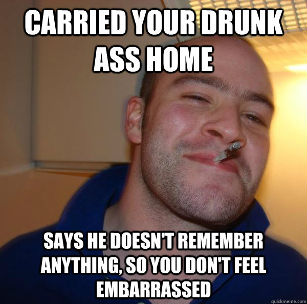 carried your drunk ass home says he doesnt remember anythin - Good Guy Greg