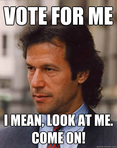 Funny Go Vote Meme : Vote for me i mean look at come on imran khan